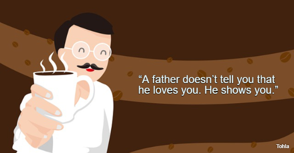 """""""A father doesn't tell you that he loves you. He shows you."""""""