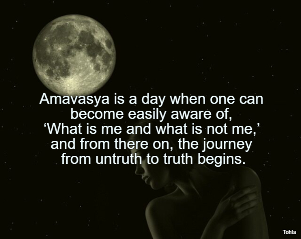 Amavasya is a day when one can become easily aware of, 'What is me and what is not...