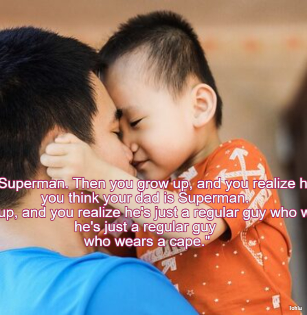 """""""When you're young,you think your dad is Superman.Then you grow up, and you..."""