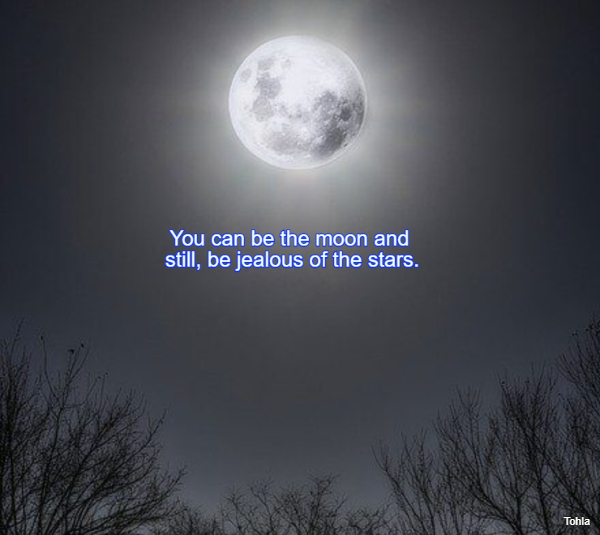 You can be the moon and still, be jealous of the stars.