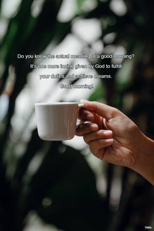 Do you know the actual meaning of a good morning?  It's one more inning given by God...