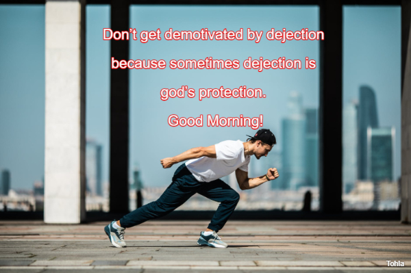 Don't get demotivated by dejection  because sometimes dejection is  god's...