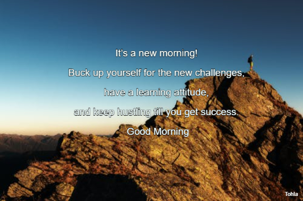 It's a new morning!  Buck up yourself for the new challenges,  have a learning...
