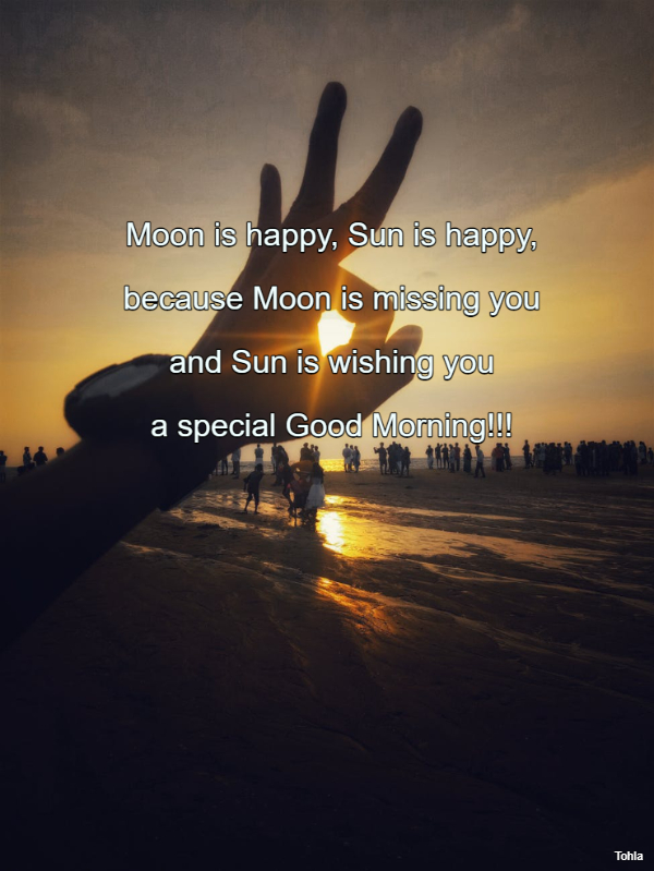 Moon is happy, Sun is happy,  because Moon is missing you  and Sun is wishing you  a...