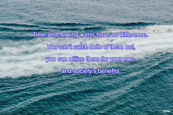 Time and flowing water have no difference.  You can't catch both of them but,  you...
